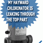 My Hayward Chlorinator Is Leaking Through The Top Part
