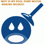 Why Is My Pool Pump Motor Making Noises?